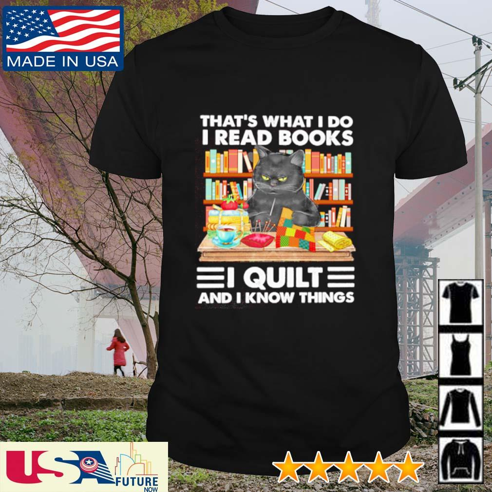 Cat black that's what I do I read books I quilt and I know things shirt