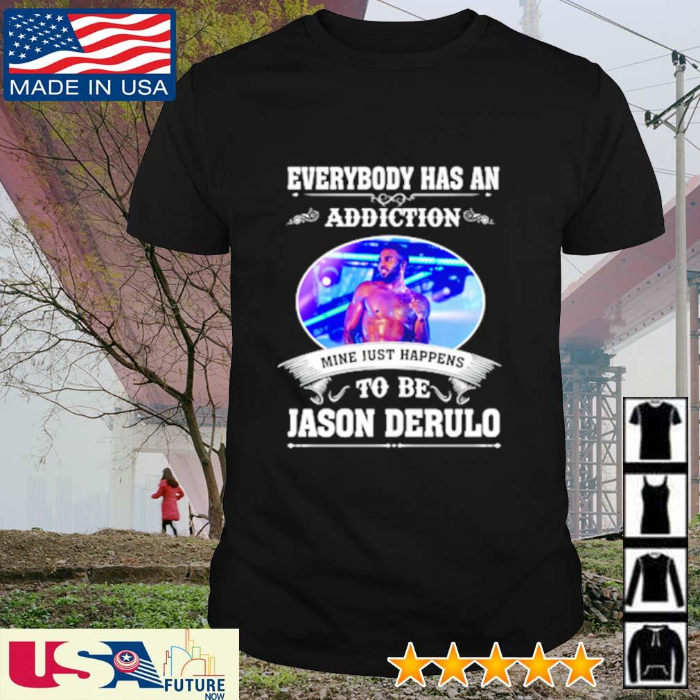Everybody has an addiction mine just happens to be Jason Derulo shirt