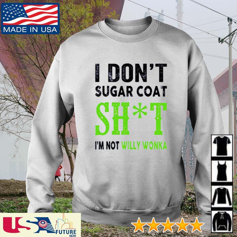 I don't sugar coat shit I'm not Willy Wonka s sweater