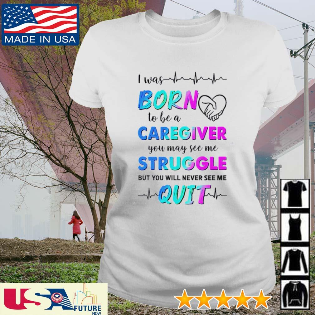 I was born to be a caregiver you may see me struggle but you will never see me quit s ladies-tee