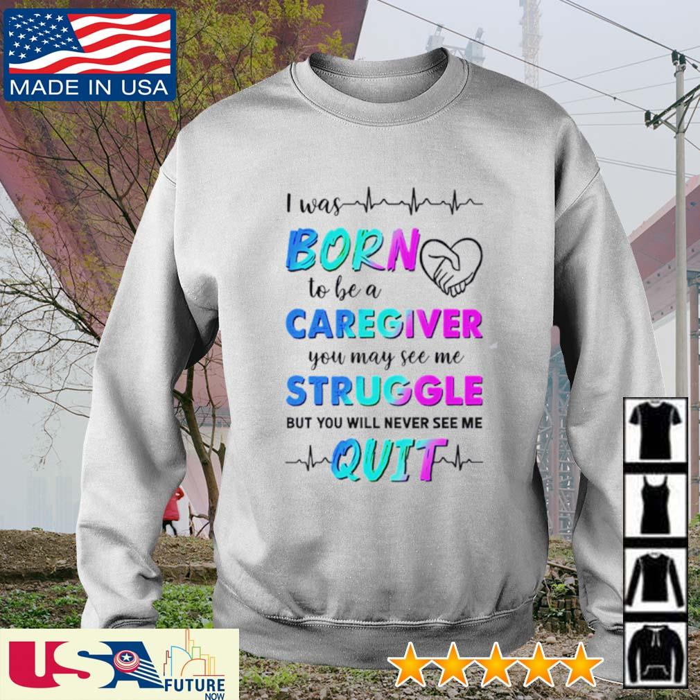 I was born to be a caregiver you may see me struggle but you will never see me quit s sweater