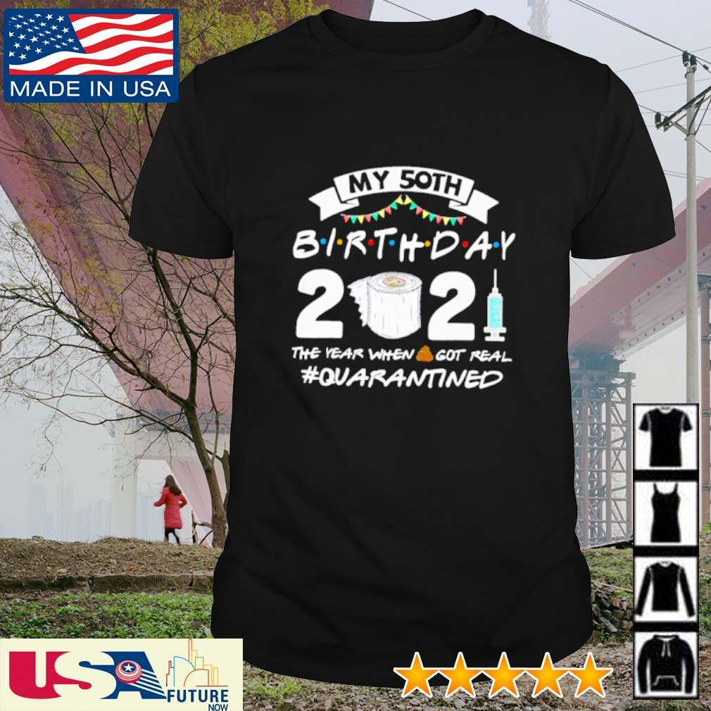 My 50th birthday 2021 the year when shit got real #quarantined shirt