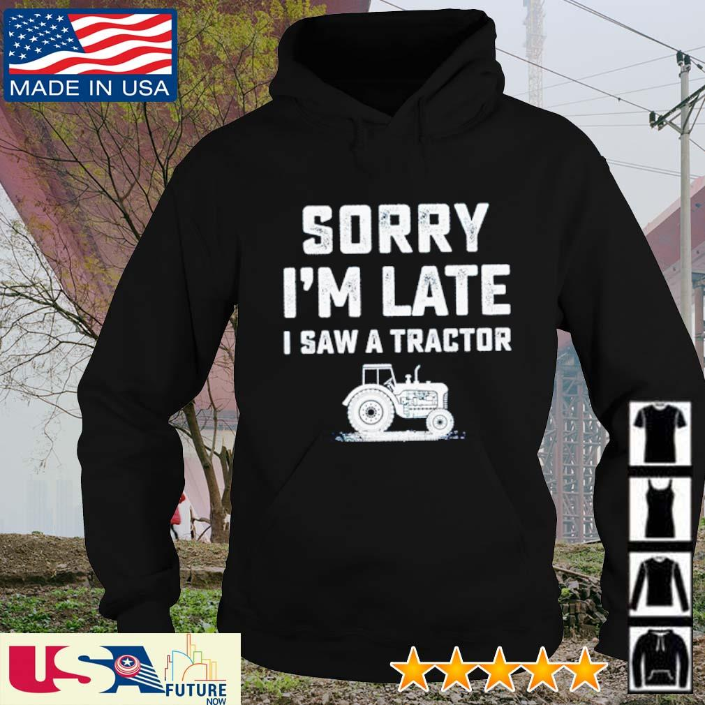 Sorry I'm late I saw a tractor s hoodie