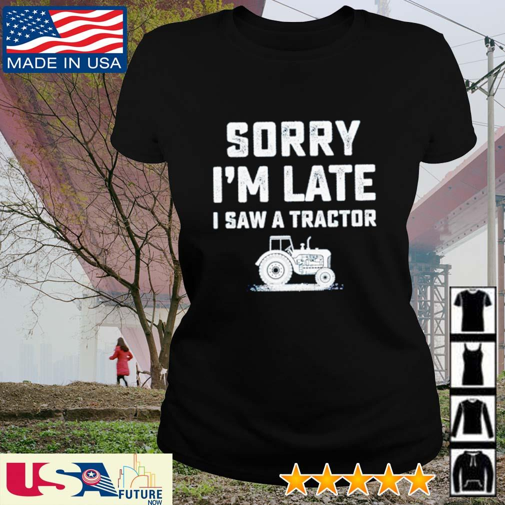 Sorry I'm late I saw a tractor s ladies-tee