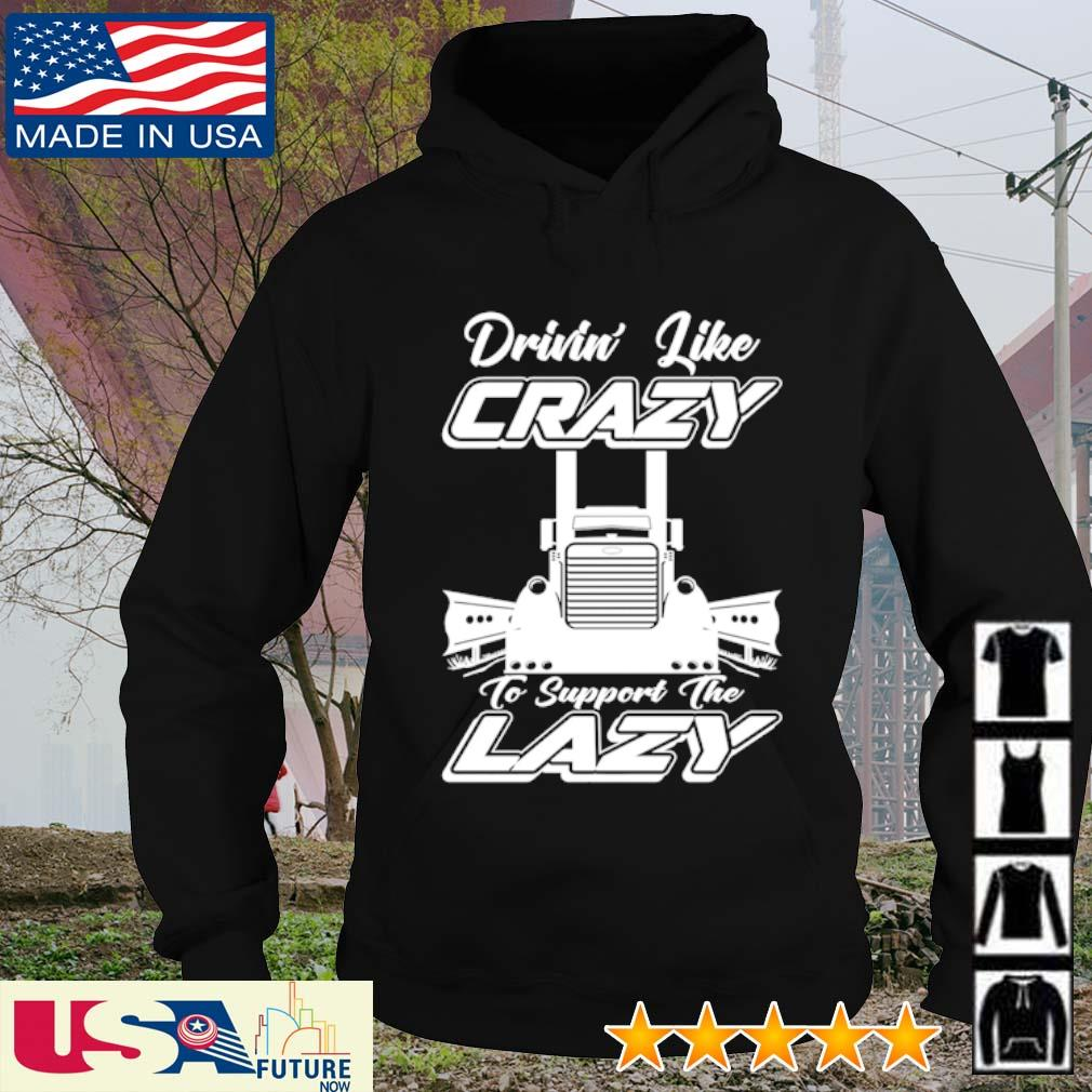 Truck drinin' like crazy to support the lazy s hoodie
