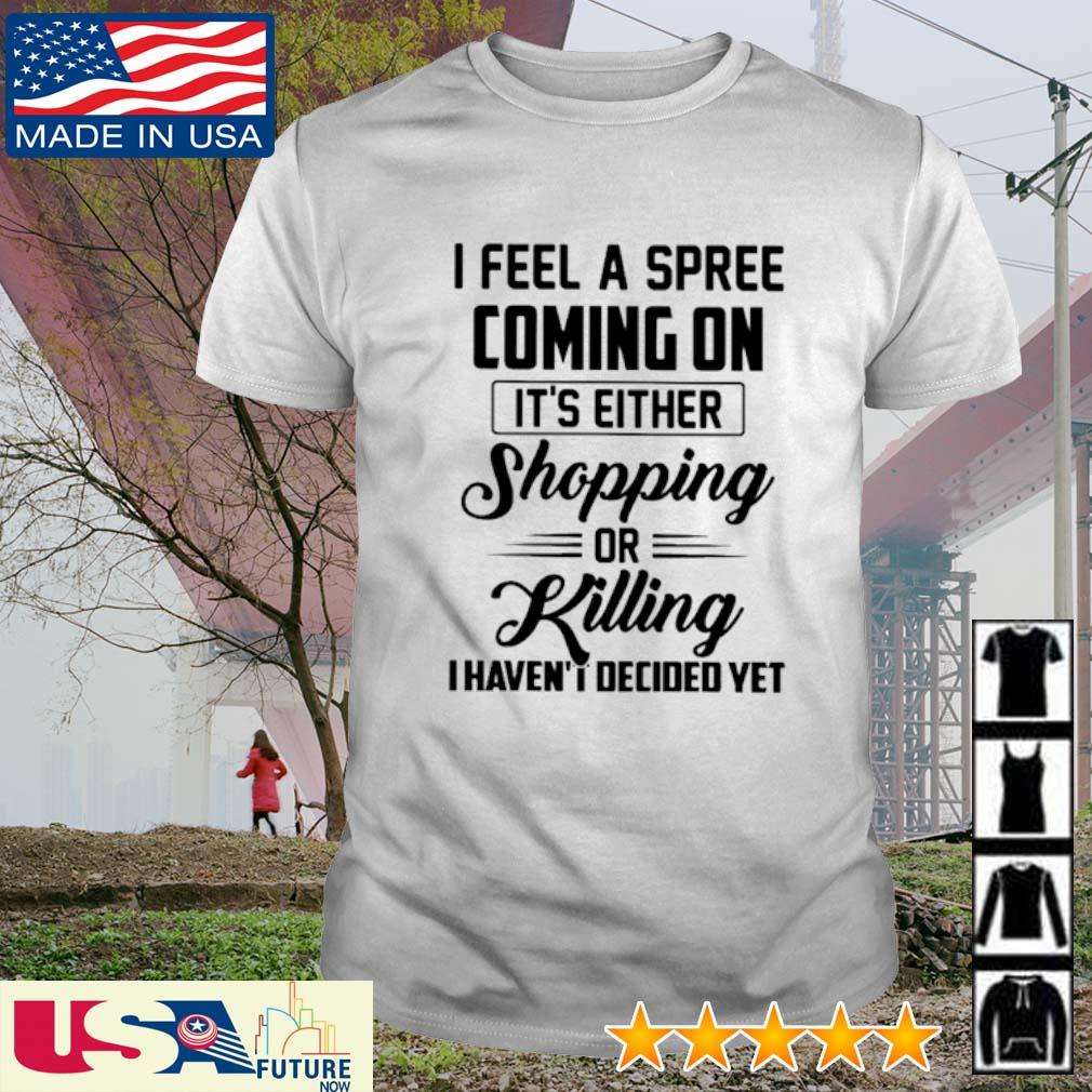 I feel a spree coming on It's either shopping or killing I haven't I decided yet shirt