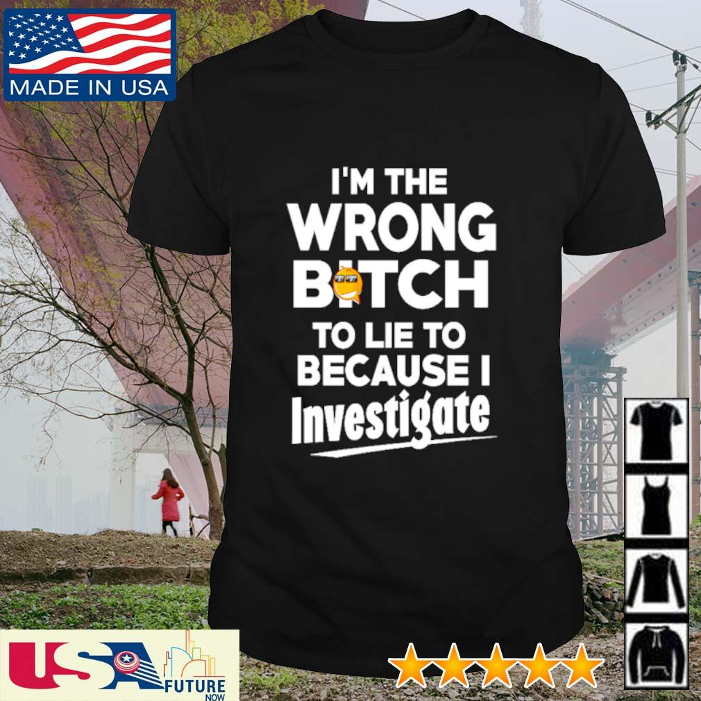 I'm the wrong bitch to lie to because investigate shirt