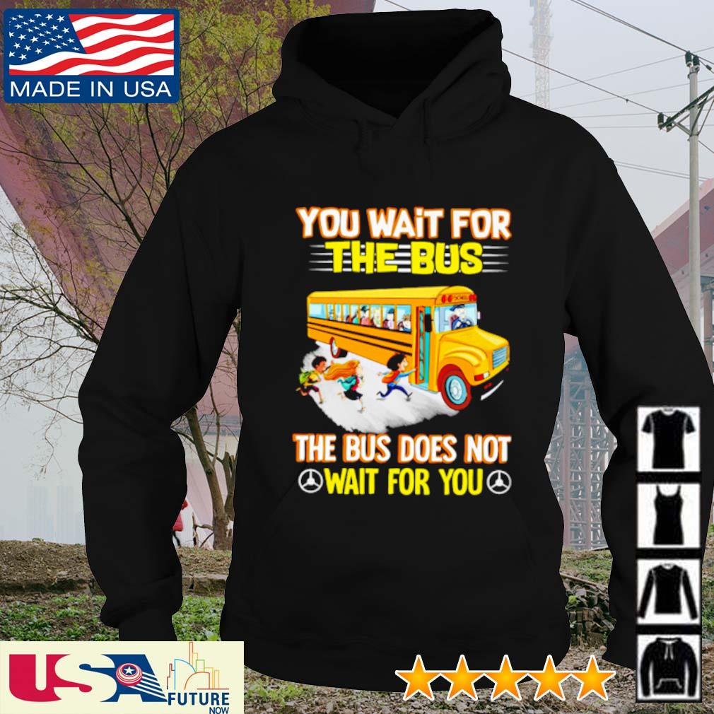 You wait for the bus the bus does not wait for you s hoodie