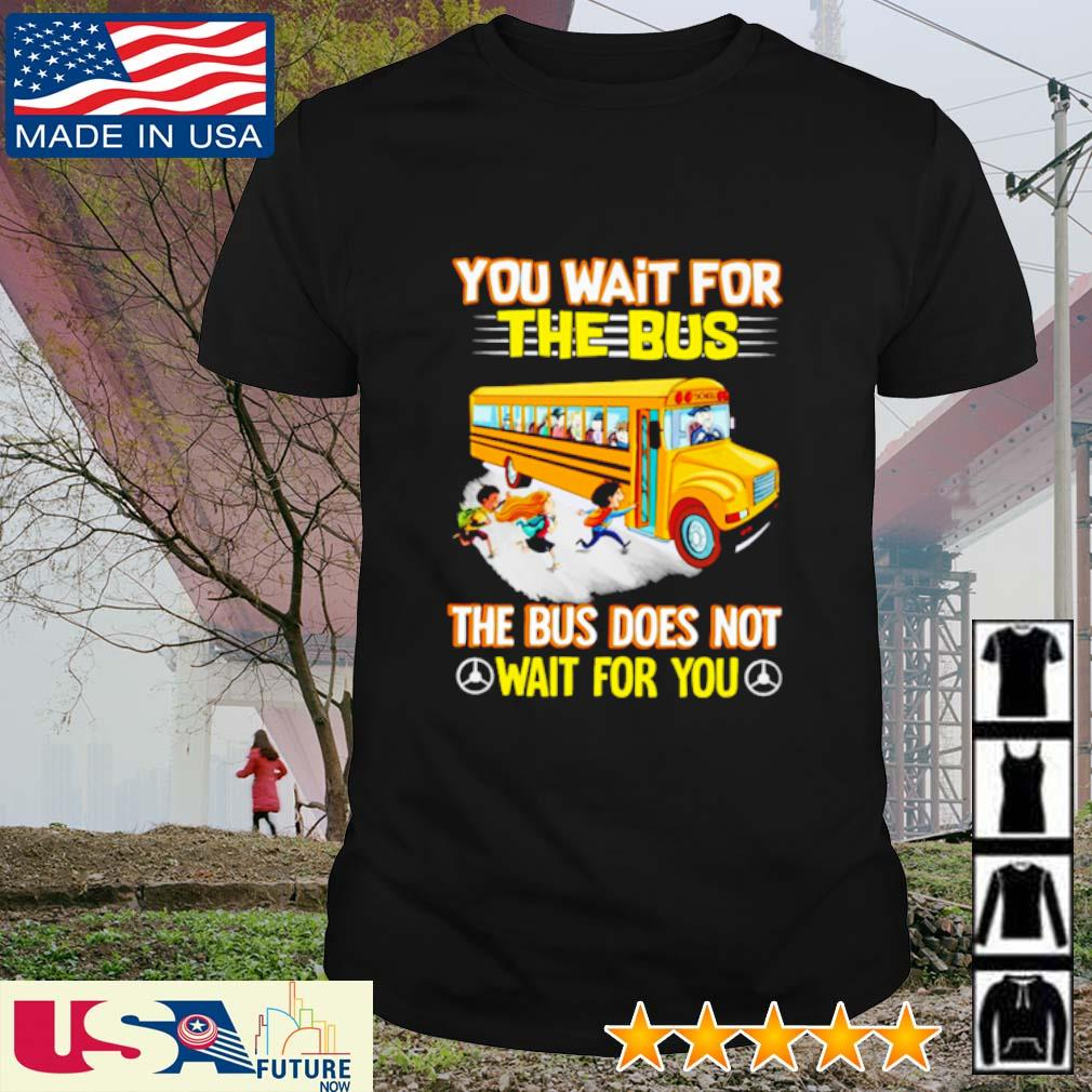 You wait for the bus the bus does not wait for you shirt