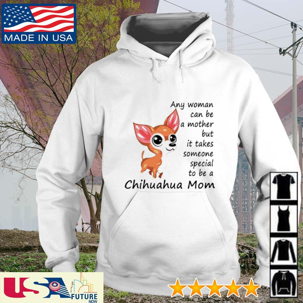 Any woman can be a mother but it takes someone special to be a Chihuahua mom s hoodie