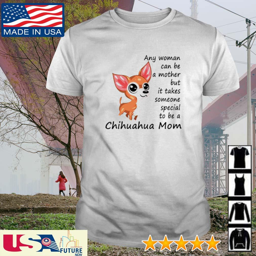 Any woman can be a mother but it takes someone special to be a Chihuahua mom shirt