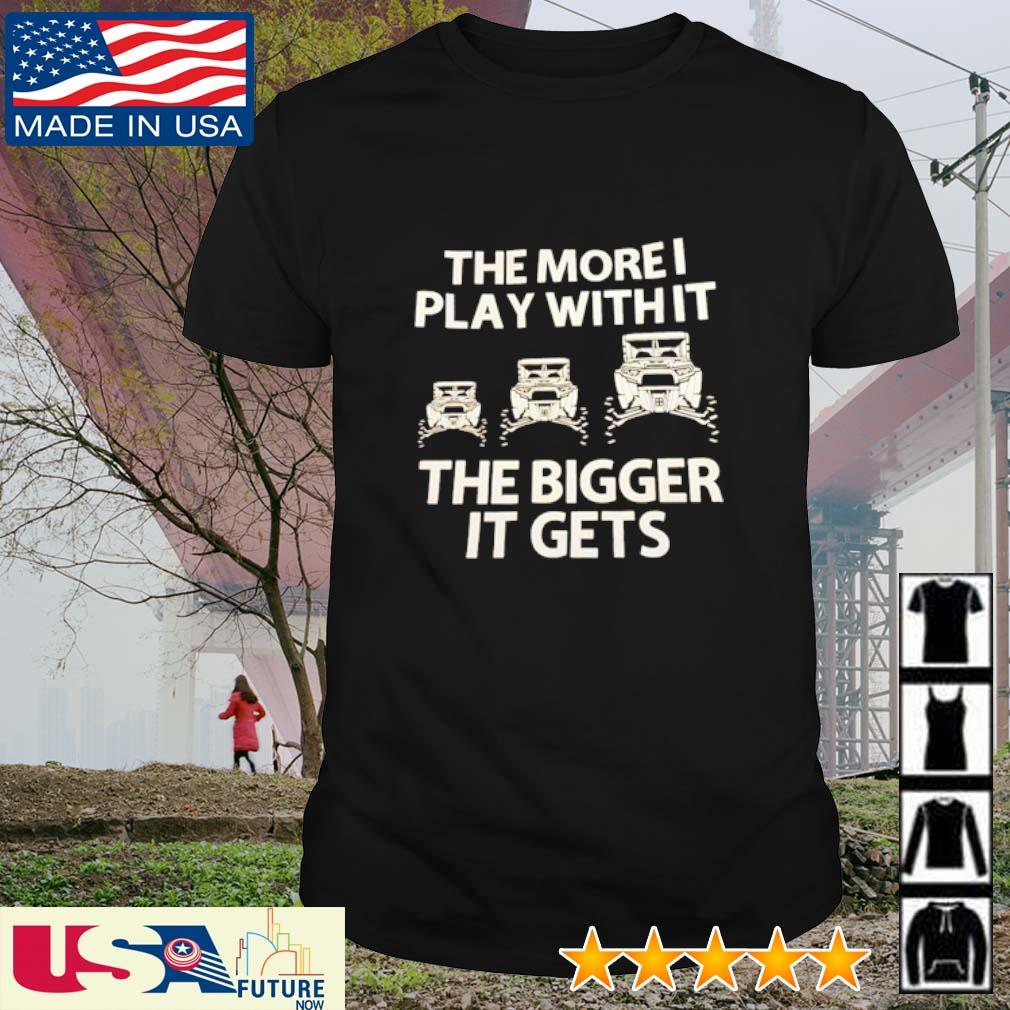 Awesome the more I play with it the bigger it gets shirt
