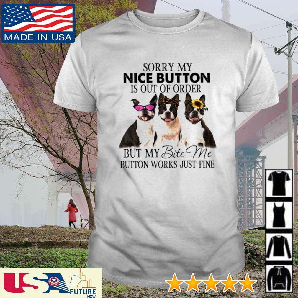 Boston Terrier Bite sorry my nice button is out of order but my bit me button works just fine shirt