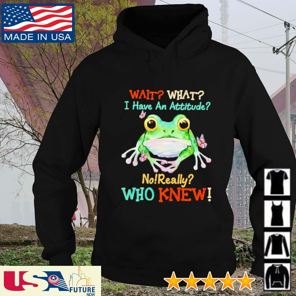 Frog wait what I have an attitude no really who knew s hoodie