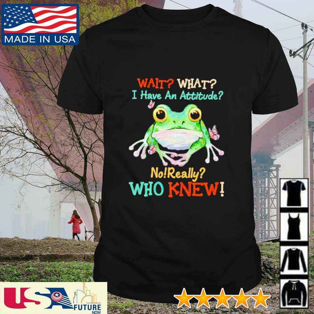 Frog wait what I have an attitude no really who knew shirt