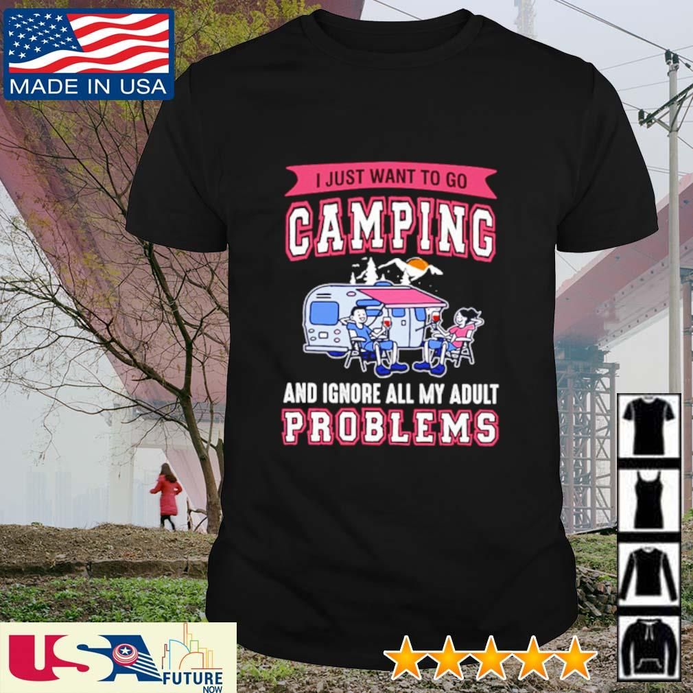 I just want to go camping and ignore all my adult problems shirt