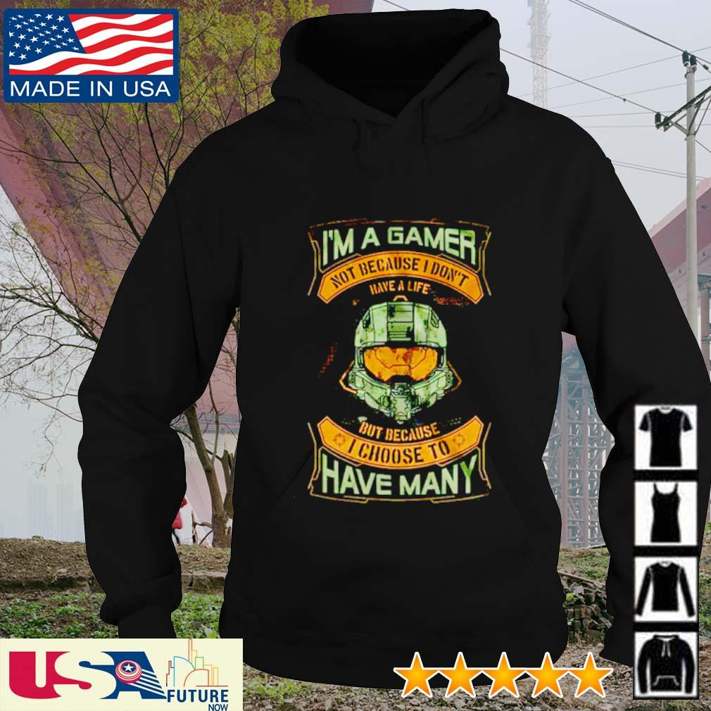 I'm a gamer not because I don't have a life but because I choose to have many s hoodie