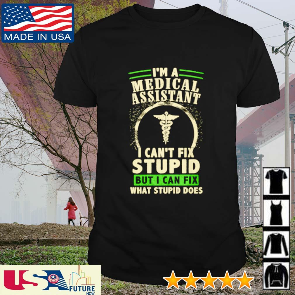 I'm a medical assistant I can't fix stupid but I can fix what stupid does shirt