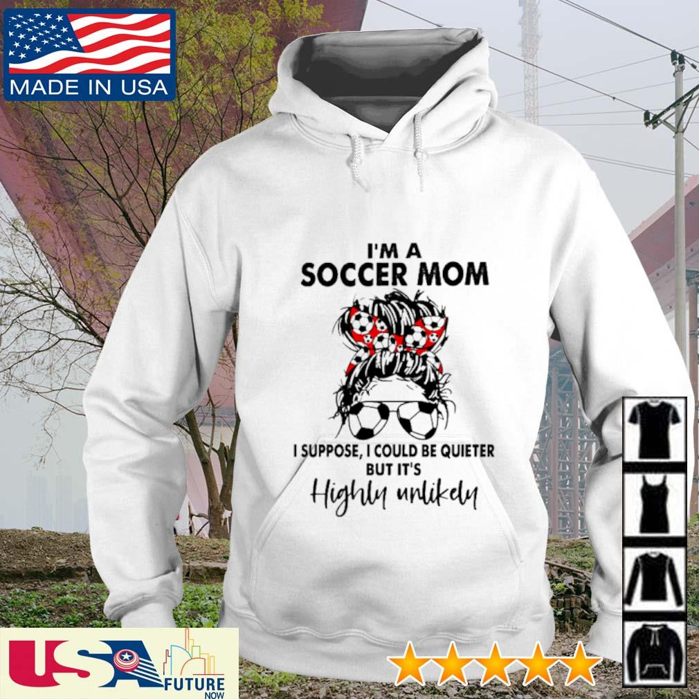 I'm a soccer mom I suppose I could be quieter but It's highly unlikely s hoodie
