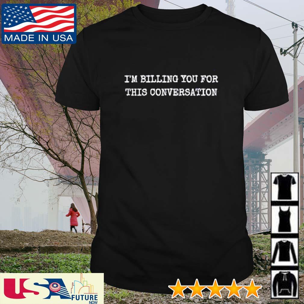 I'm billing you for this conversation shirt