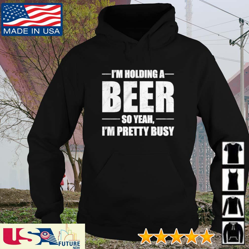 I'm holding a beer so yeah I'm pretty busy s hoodie