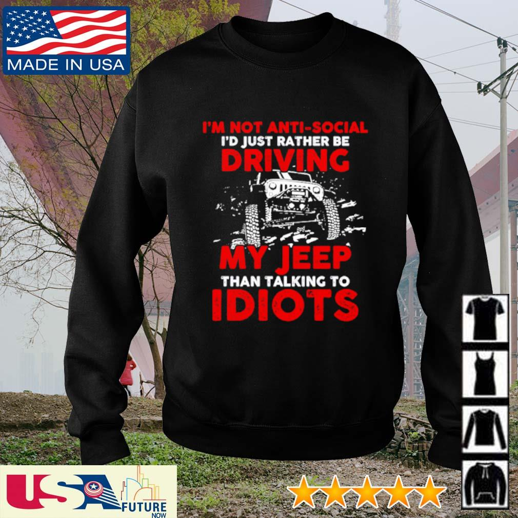 I'm not Anti-social I'd just rather be driving my Jeep than talking to Idiots s sweater