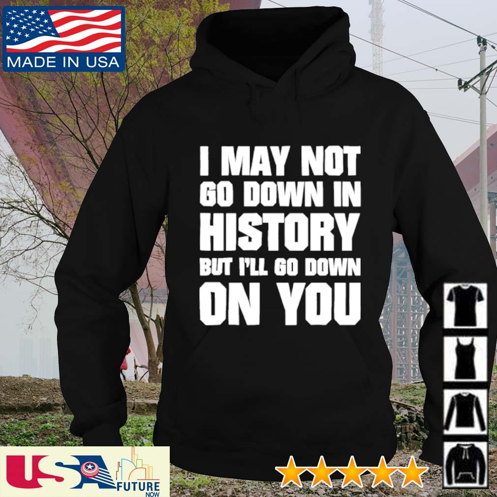 I may not go down in history but I'll go down on you s hoodie