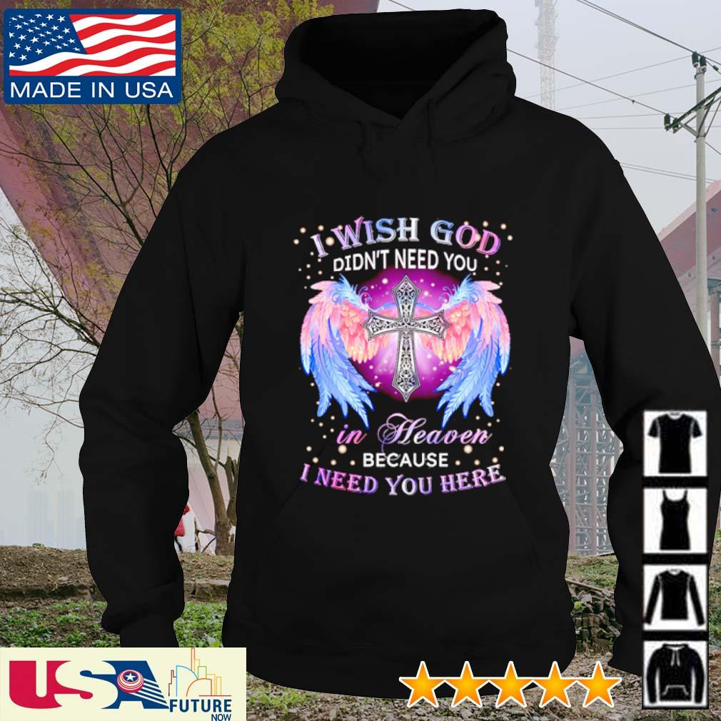 I wish God didn't need you in heaven because I need you here s hoodie