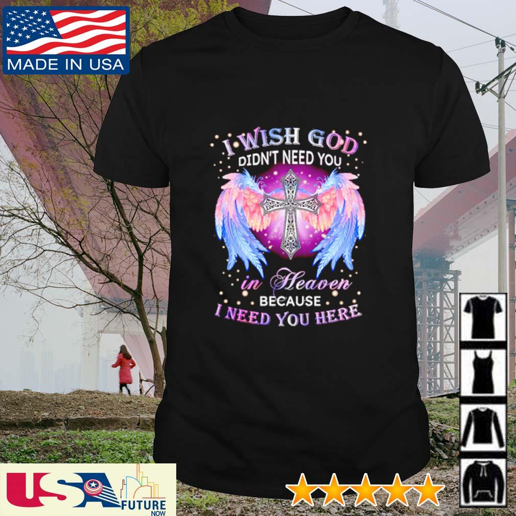 I wish God didn't need you in heaven because I need you here shirt