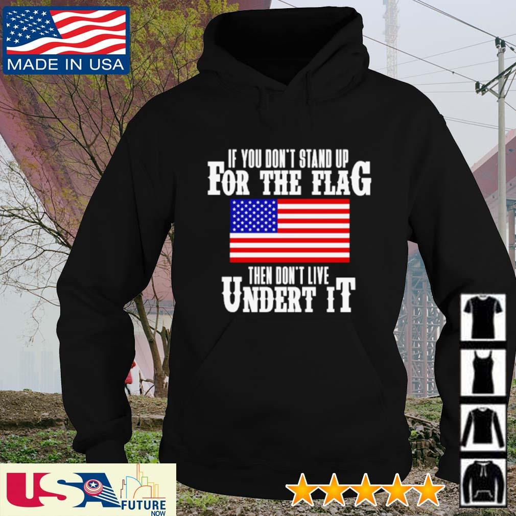 If you don't stand up for the flag then don't live under it s hoodie