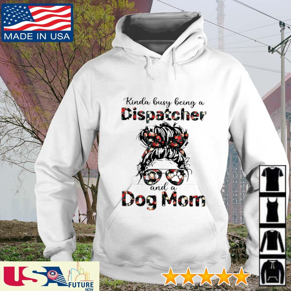 Kinda busy being a Dispatcher and a dog mom s hoodie