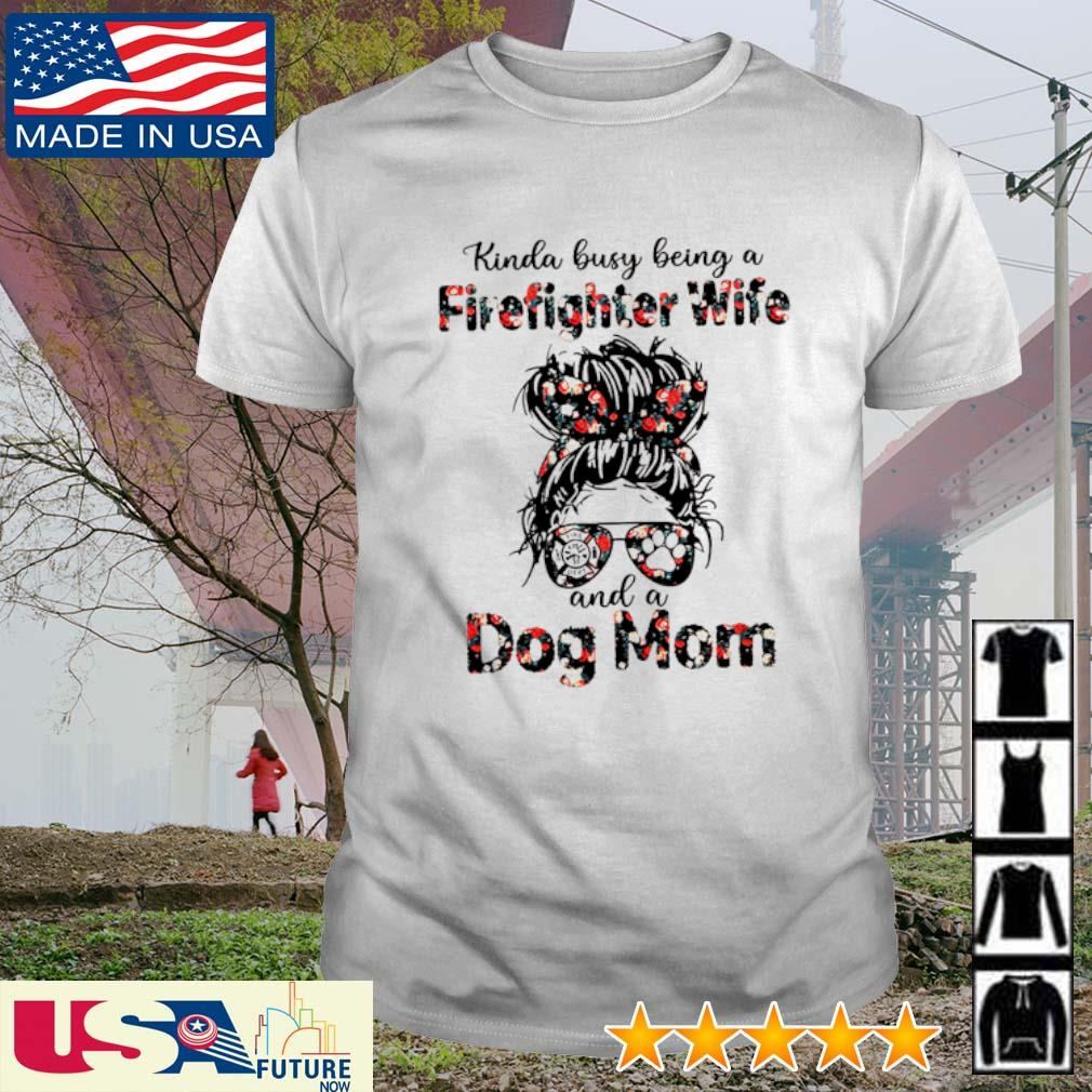 Kinda busy being a Firefighter Wife and a dog mom shirt