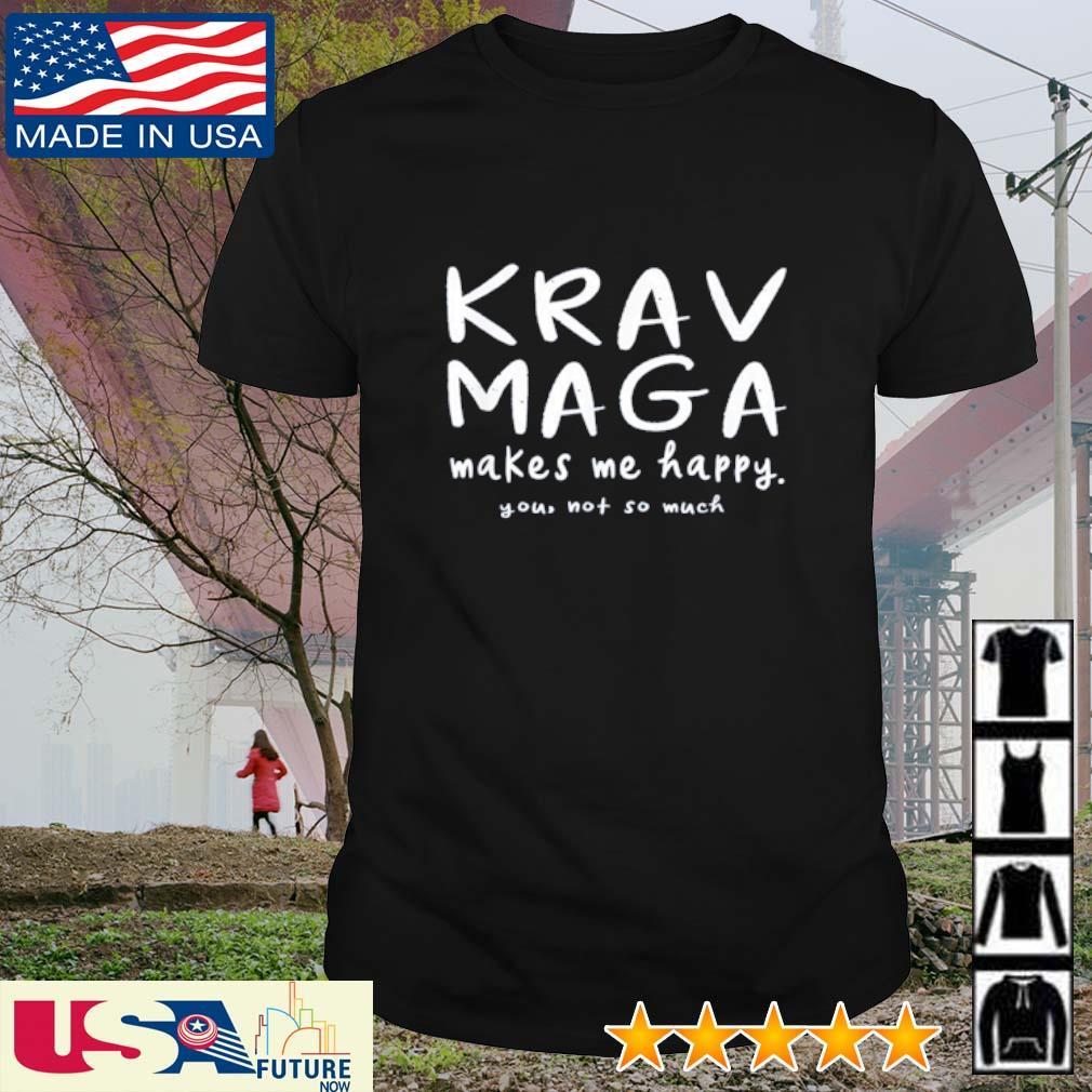 Krav Maga makes me happy you not so much shirt