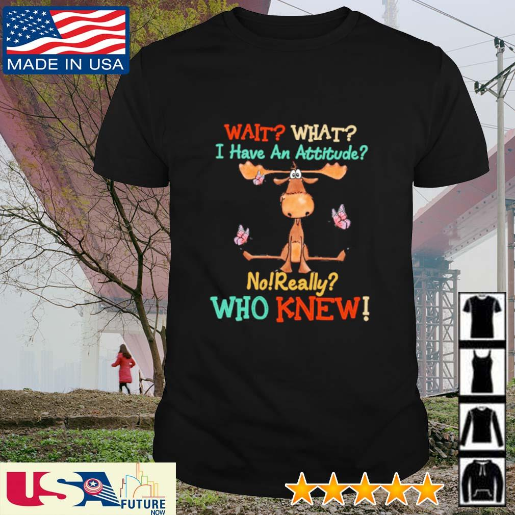 Moose wait what I have an attitude no really who knew shirt