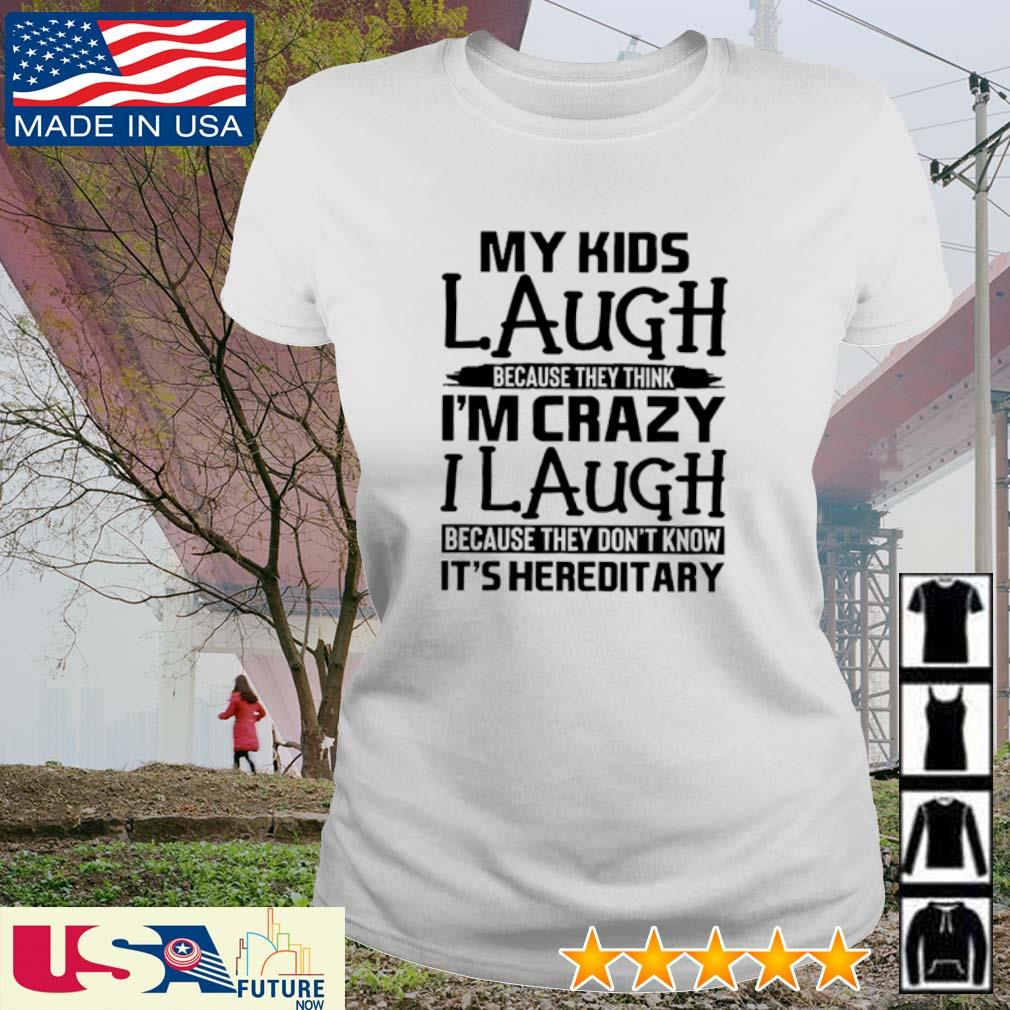 My kids laugh because they think I'm crazy I laugh because they don't know It's hereditary s ladies-tee