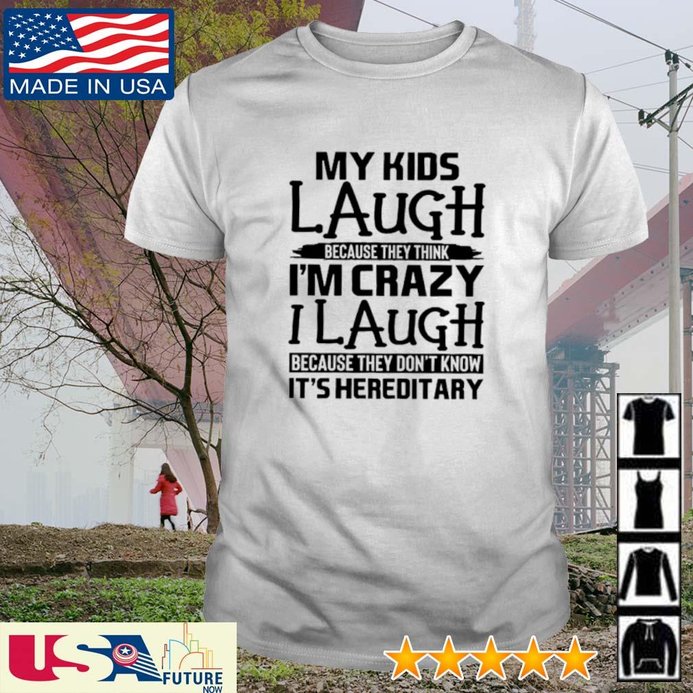 My kids laugh because they think I'm crazy I laugh because they don't know It's hereditary shirt
