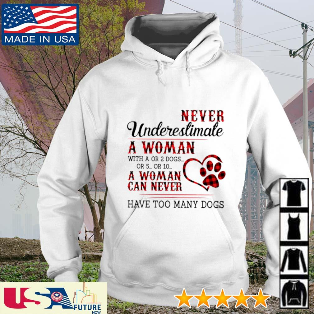 Never underestimate a woman with a or 2 dogs or 5 or 10 a woman can never have too many dogs s hoodie