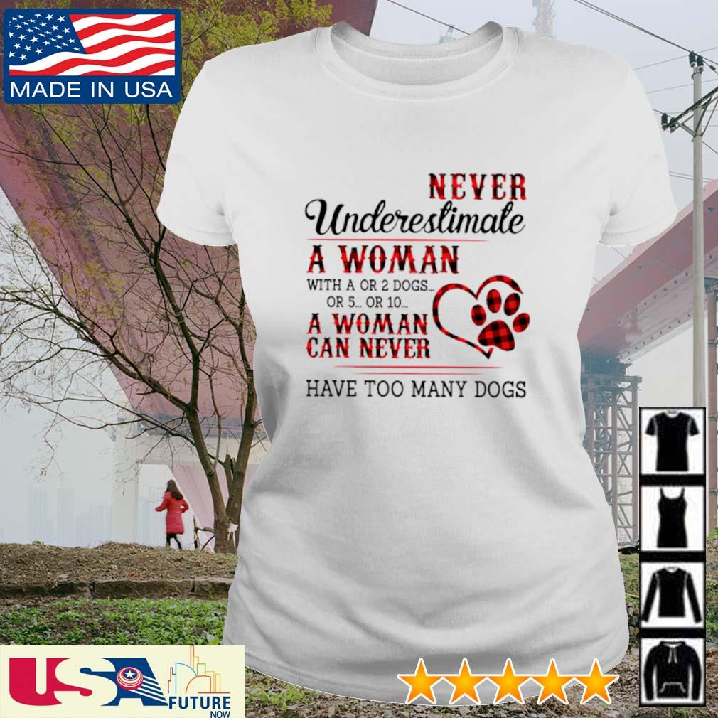 Never underestimate a woman with a or 2 dogs or 5 or 10 a woman can never have too many dogs s ladies-tee