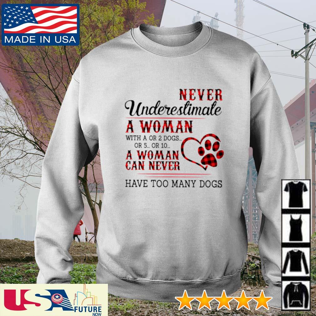 Never underestimate a woman with a or 2 dogs or 5 or 10 a woman can never have too many dogs s sweater