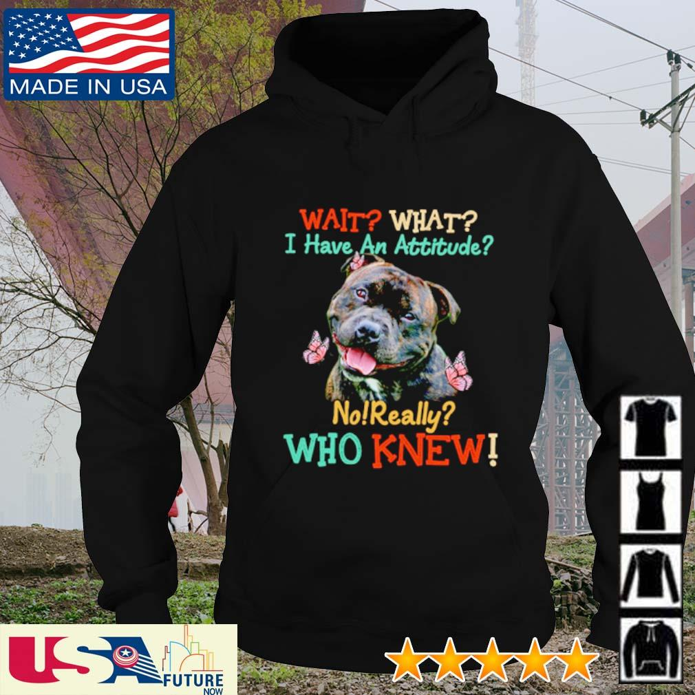 Staffordshire Bull Terrier wait what I have an attitude no really who knew s hoodie