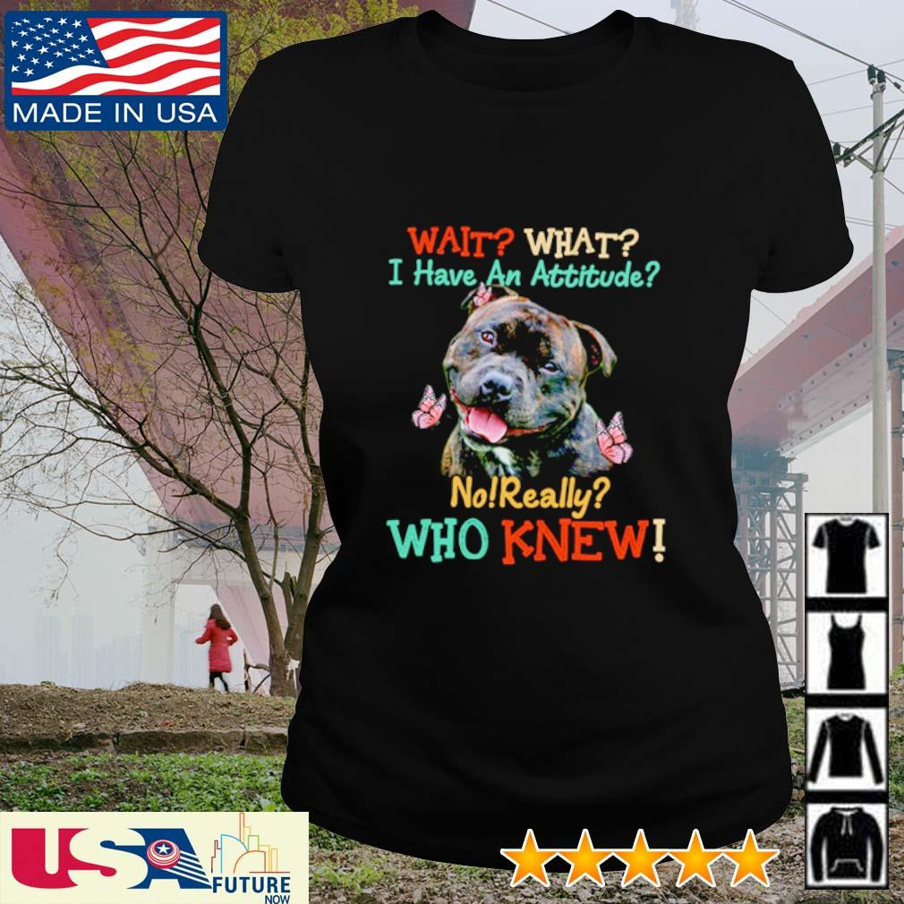 Staffordshire Bull Terrier wait what I have an attitude no really who knew s ladies-tee