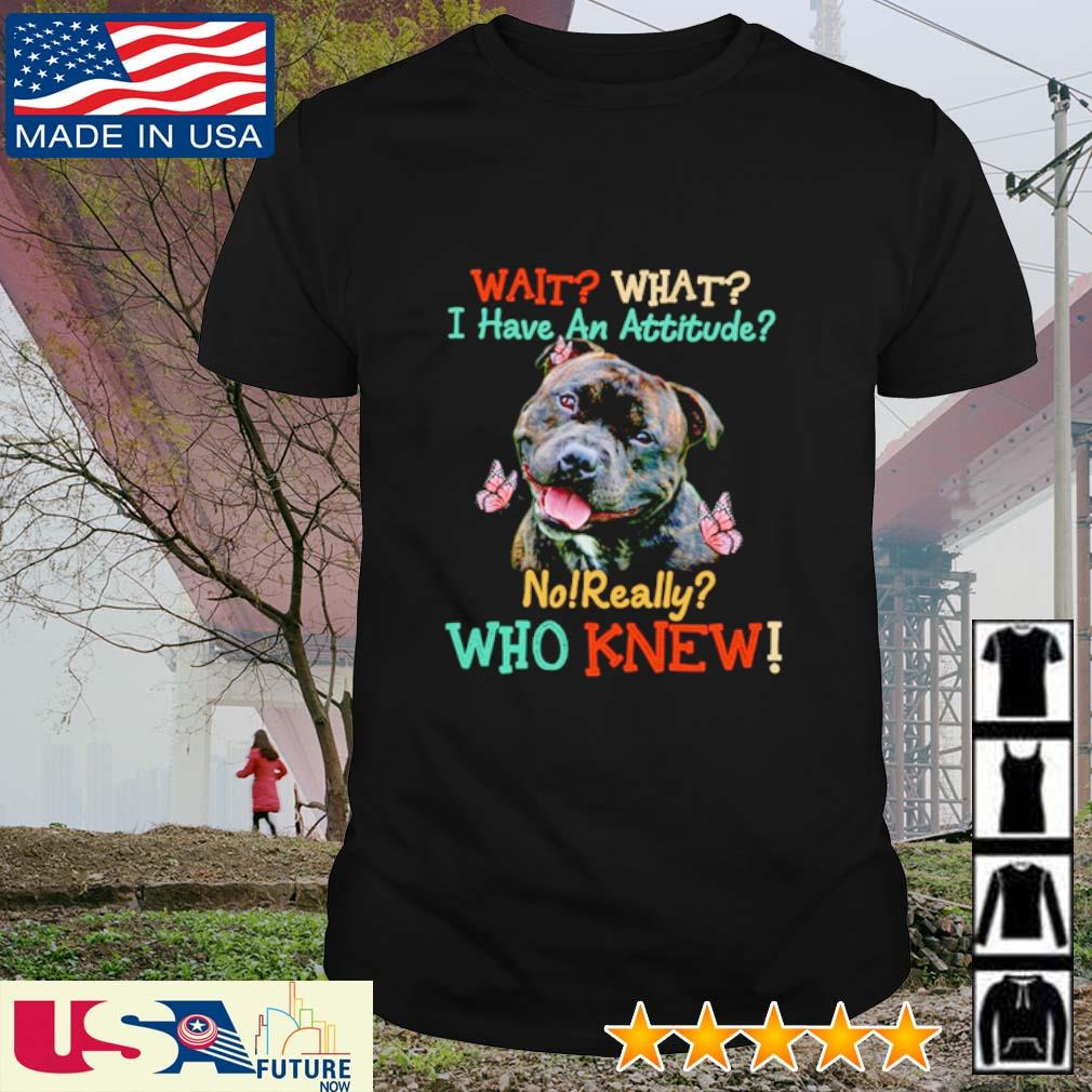 Staffordshire Bull Terrier wait what I have an attitude no really who knew shirt