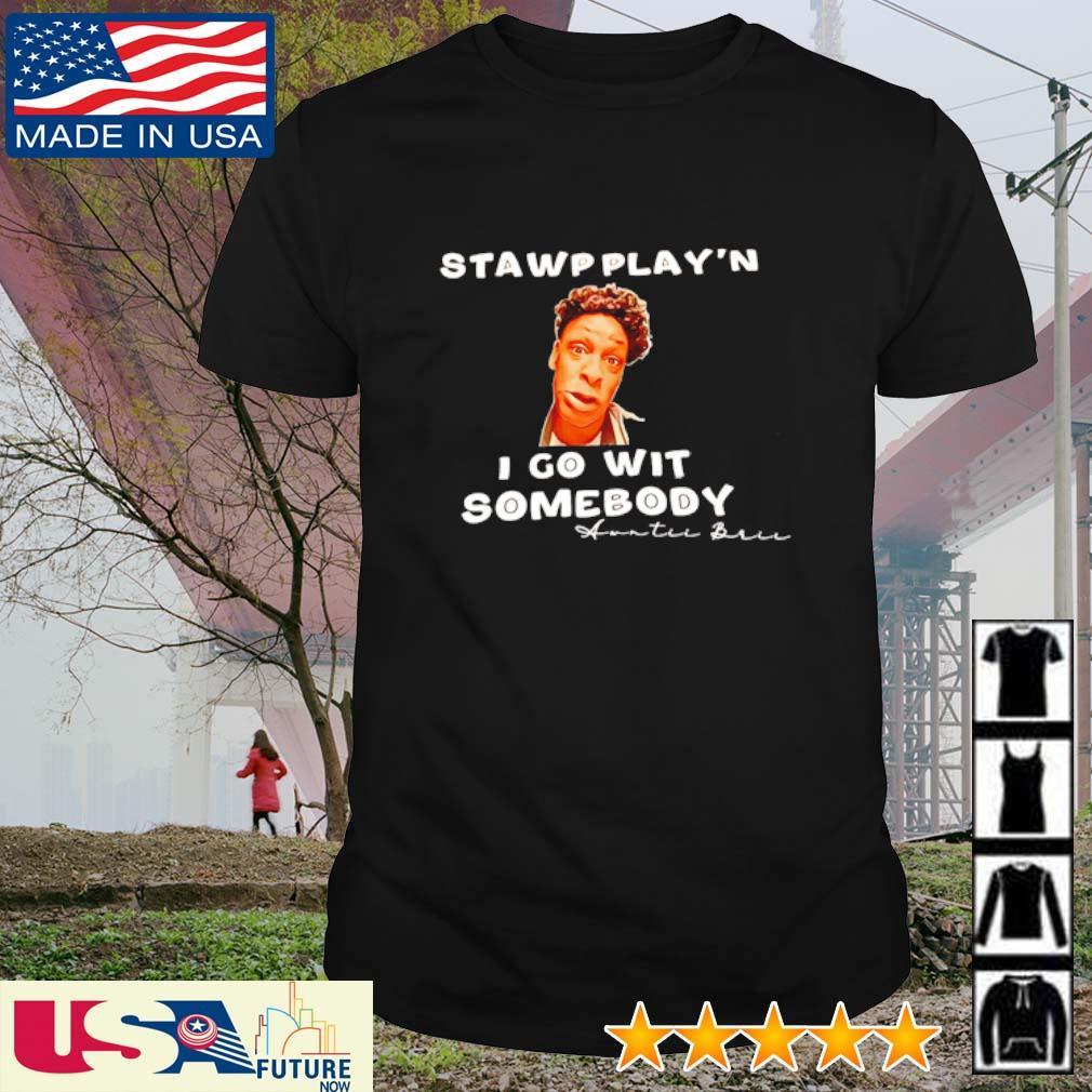 Stawpplay'n I go wit somebody Awntii Brii shirt
