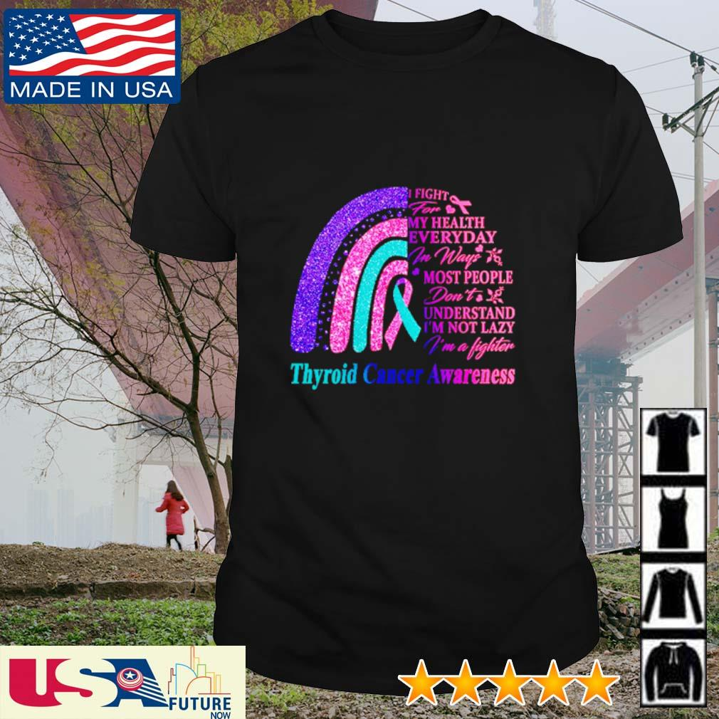 Thyroid Cancer Awareness I fight for my health everyday in ways most people shirt