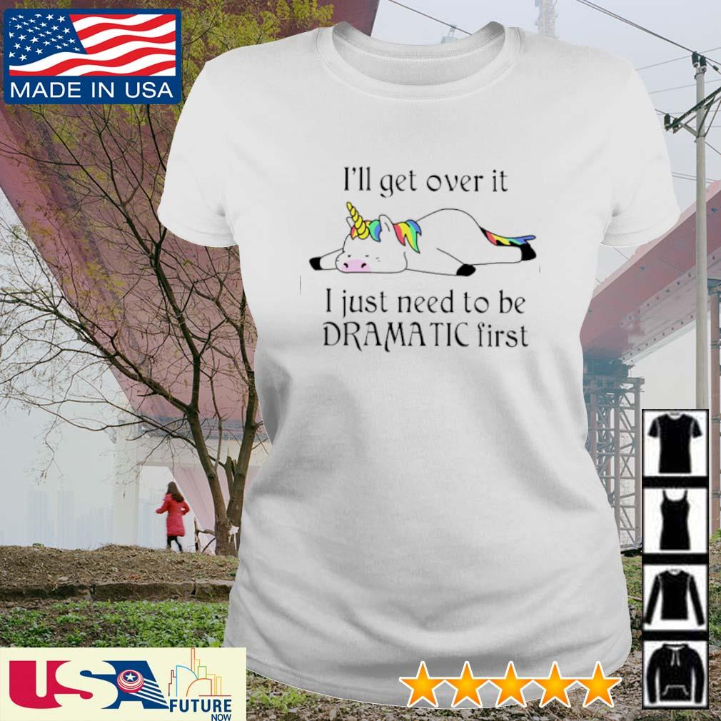 Unicorn I'll get over it I just need to be dramatic first s ladies-tee