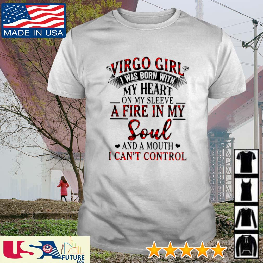 Virgo girl I was born with my heart on my sleeve a fire in my soul and a mouth I can't control shirt