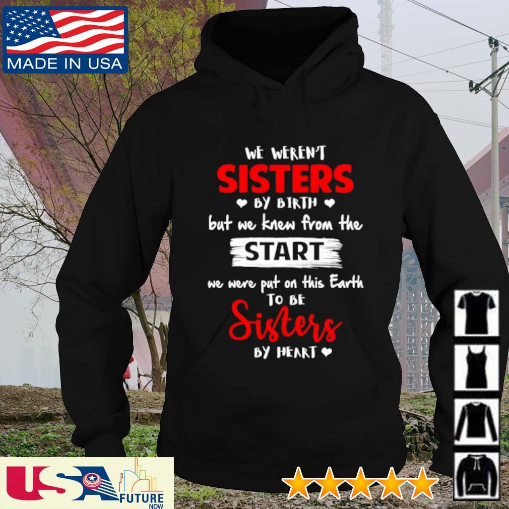 We weren't sisters by birth but we knew from the start we were put on this earth to be sisters by heart s hoodie