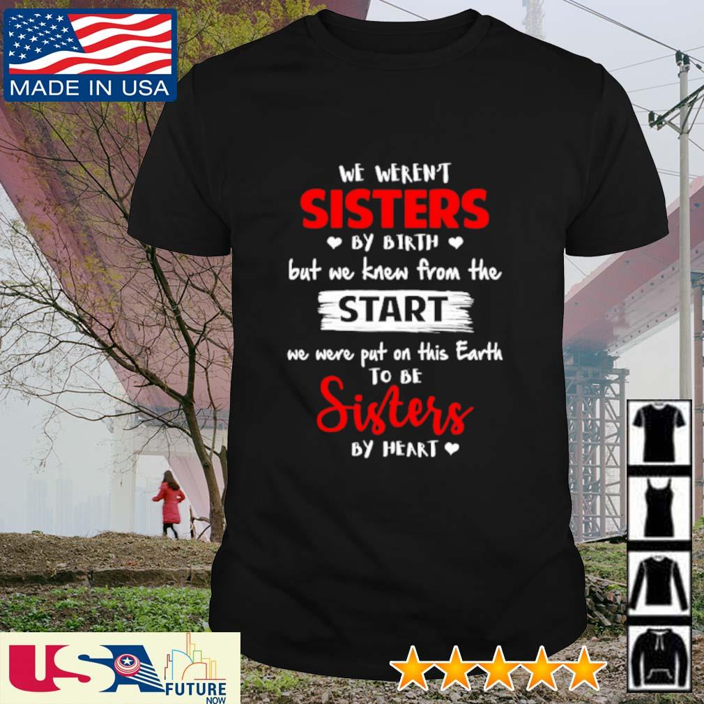 We weren't sisters by birth but we knew from the start we were put on this earth to be sisters by heart shirt