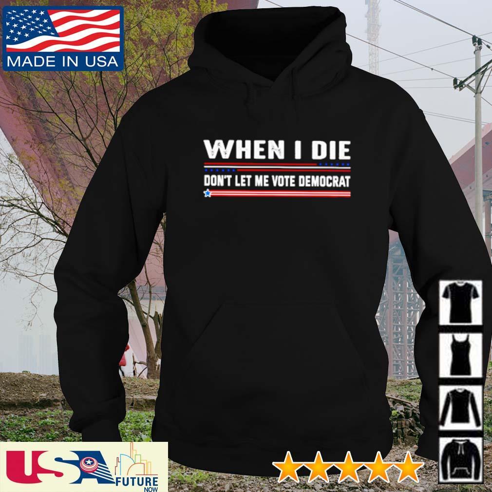 When I die don't let me vote democrat s hoodie
