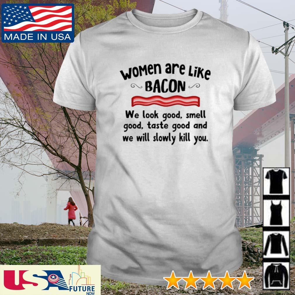 Women are like bacon we look good smell good taste good and we will slowly kill you shirt